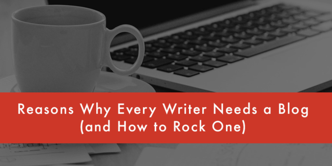 FEATURED Reasons Why Every Writer Needs a Blog and How to Rock One